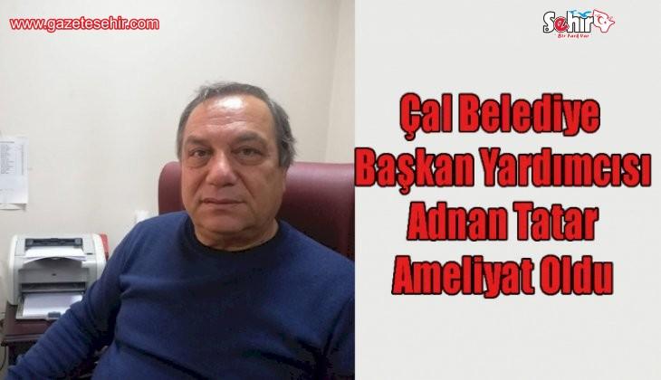 Çal Belediye Başkan yardımcısı Adnan Tatar ameliyat oldu